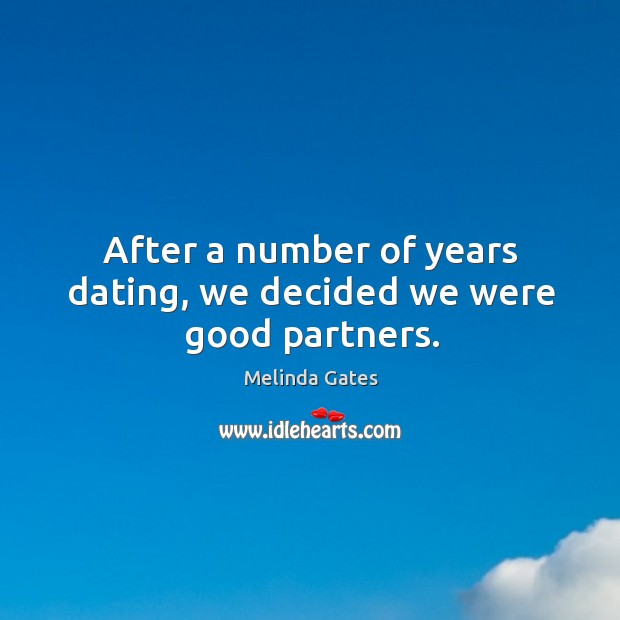 After a number of years dating, we decided we were good partners. Melinda Gates Picture Quote
