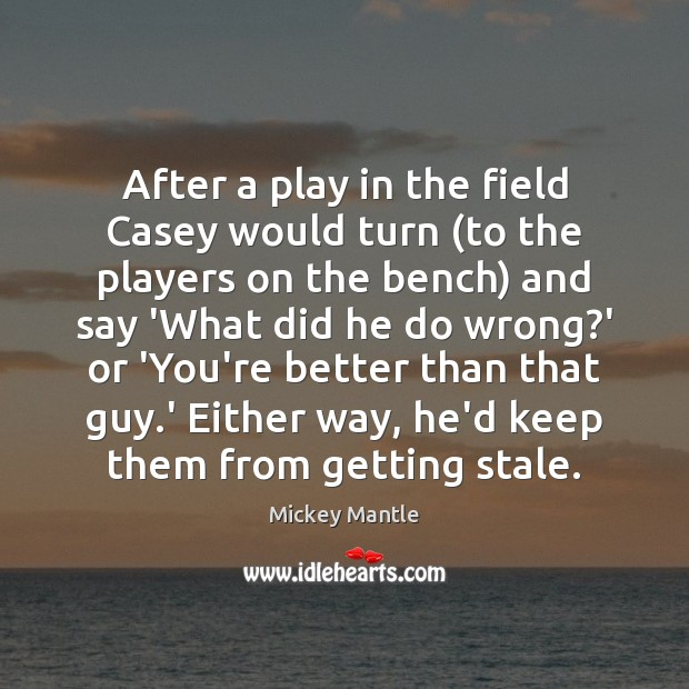 After a play in the field Casey would turn (to the players Mickey Mantle Picture Quote