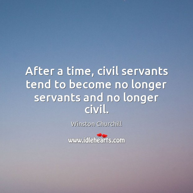Image, After a time, civil servants tend to become no longer servants and no longer civil.