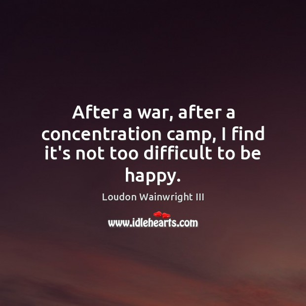 After a war, after a concentration camp, I find it's not too difficult to be happy. Loudon Wainwright III Picture Quote