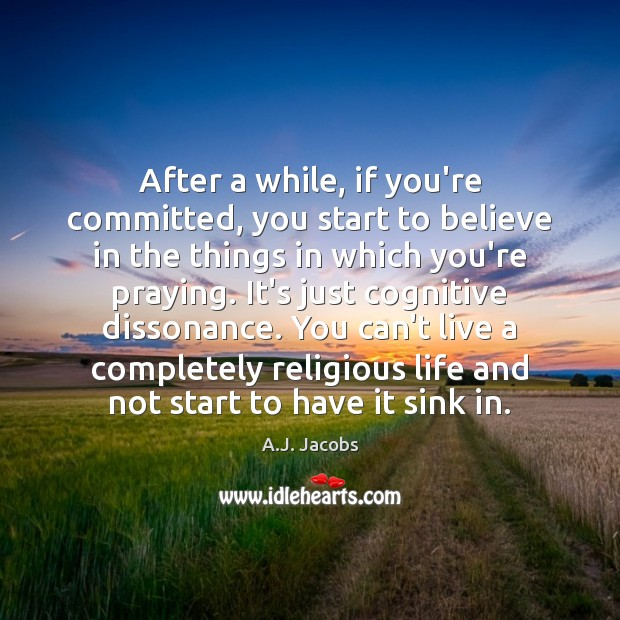 Image, After a while, if you're committed, you start to believe in the
