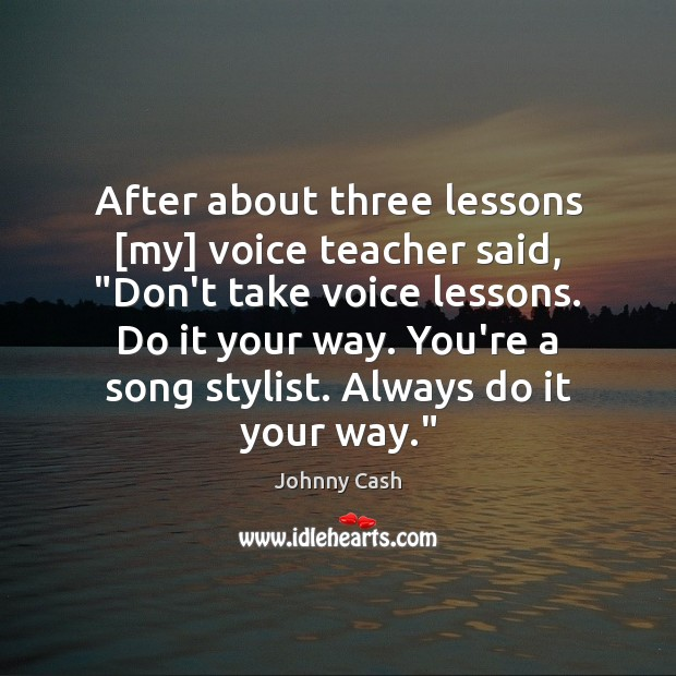 "After about three lessons [my] voice teacher said, ""Don't take voice lessons. Johnny Cash Picture Quote"