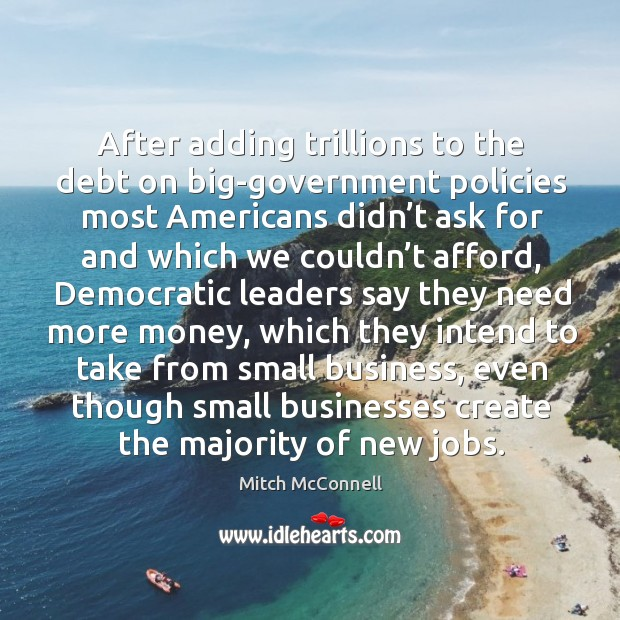 After adding trillions to the debt on big-government policies most americans didn't ask for and Mitch McConnell Picture Quote