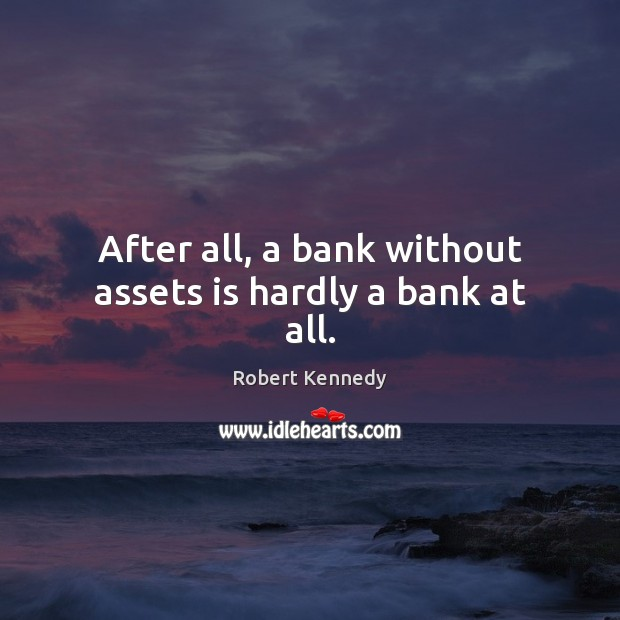 After all, a bank without assets is hardly a bank at all. Image