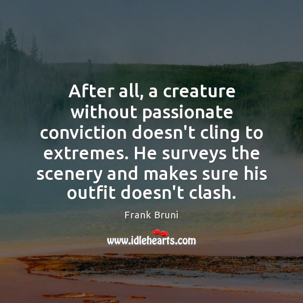 After all, a creature without passionate conviction doesn't cling to extremes. He Frank Bruni Picture Quote