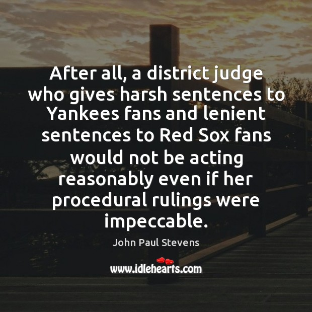 After all, a district judge who gives harsh sentences to Yankees fans John Paul Stevens Picture Quote