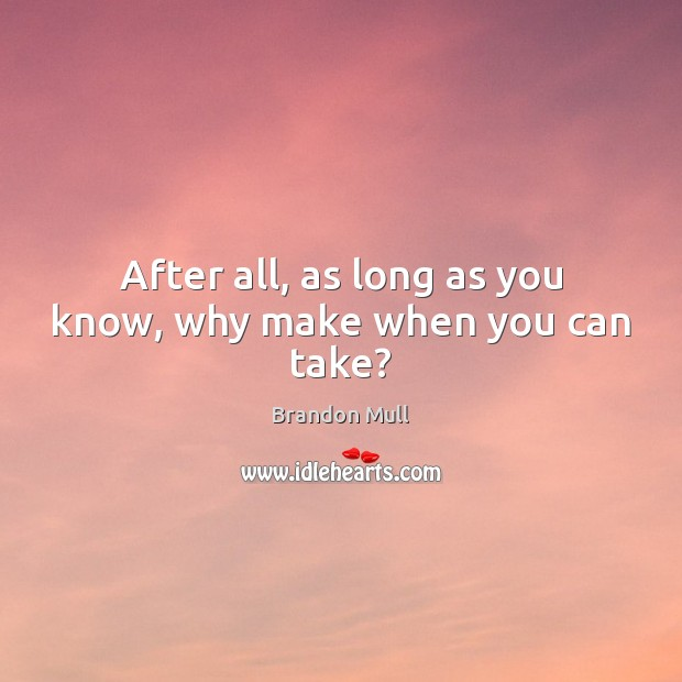 After all, as long as you know, why make when you can take? Image