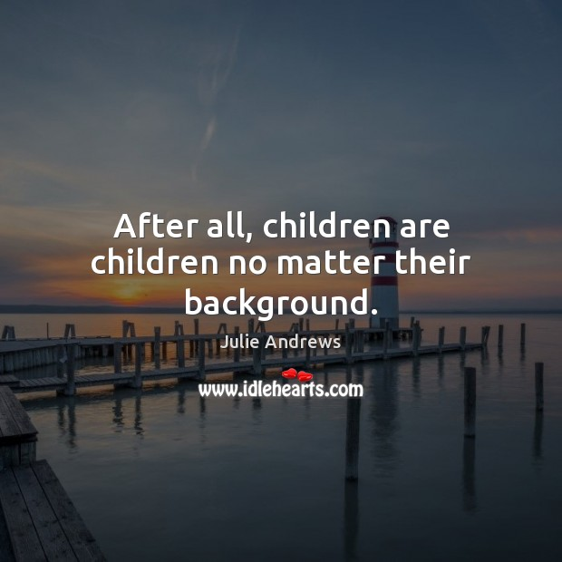 After all, children are children no matter their background. Julie Andrews Picture Quote