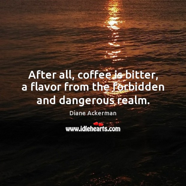After all, coffee is bitter, a flavor from the forbidden and dangerous realm. Diane Ackerman Picture Quote