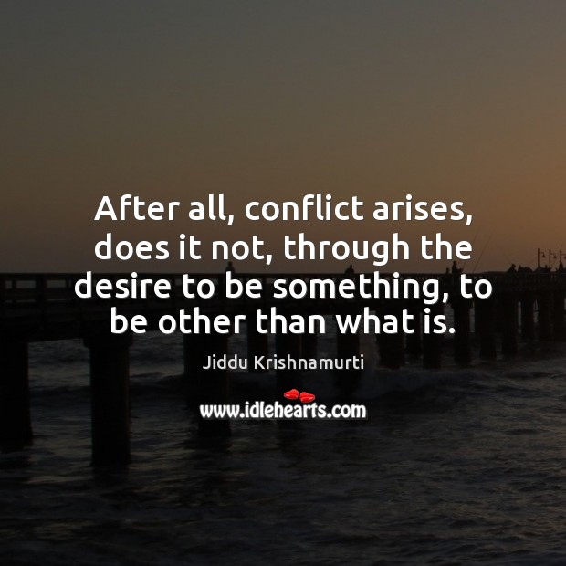 After all, conflict arises, does it not, through the desire to be Jiddu Krishnamurti Picture Quote