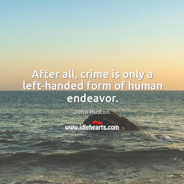 After all, crime is only a left-handed form of human endeavor. John Huston Picture Quote