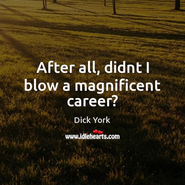 After all, didnt I blow a magnificent career? Dick York Picture Quote