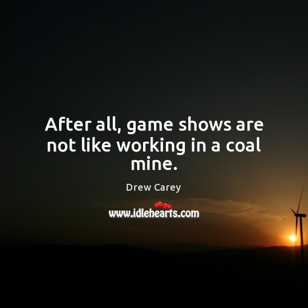 After all, game shows are not like working in a coal mine. Drew Carey Picture Quote