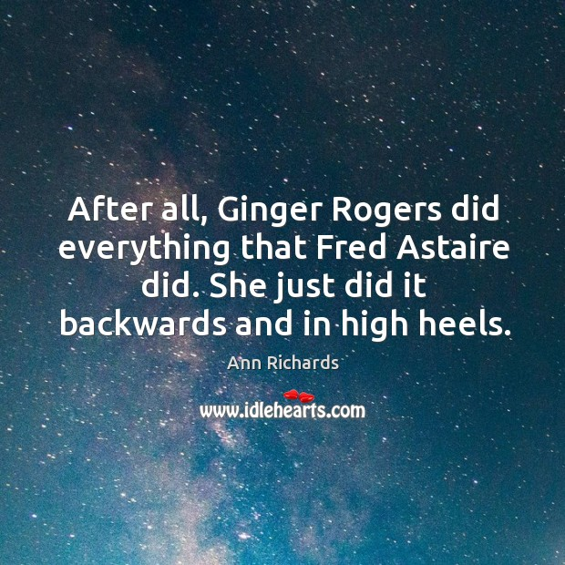 After All Ginger Rogers Did Everything That Fred Astaire Did She Just
