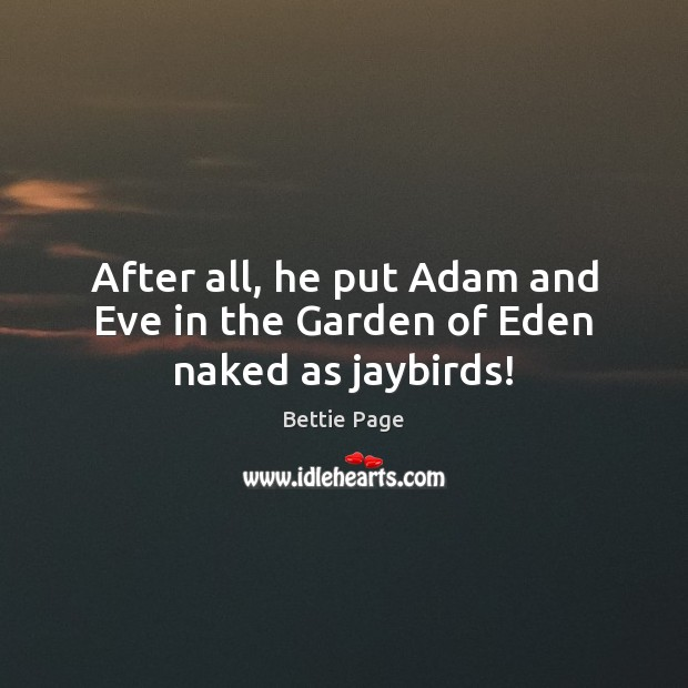 Image, After all, he put Adam and Eve in the Garden of Eden naked as jaybirds!