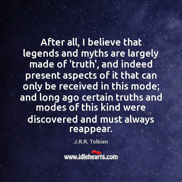 After all, I believe that legends and myths are largely made of J.R.R. Tolkien Picture Quote