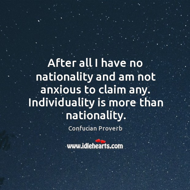 After all I have no nationality and am not anxious to claim any. Confucian Proverbs Image