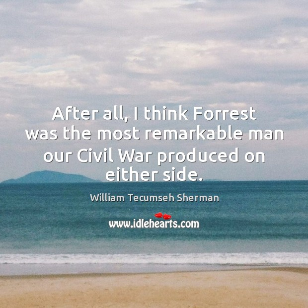 After all, I think Forrest was the most remarkable man our Civil William Tecumseh Sherman Picture Quote