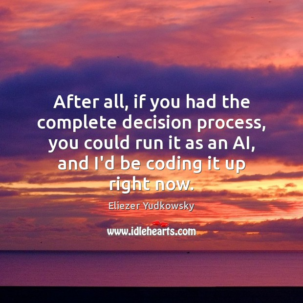 After all, if you had the complete decision process, you could run Eliezer Yudkowsky Picture Quote