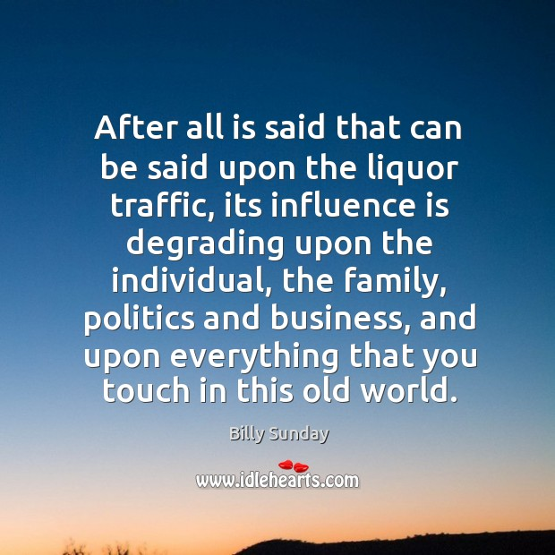 After all is said that can be said upon the liquor traffic Billy Sunday Picture Quote