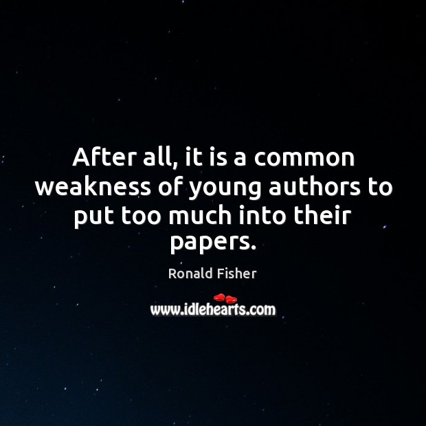 After all, it is a common weakness of young authors to put too much into their papers. Ronald Fisher Picture Quote