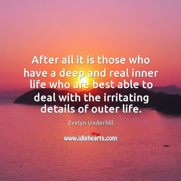 After all it is those who have a deep and real inner life who are best able to deal with the irritating details of outer life. Image
