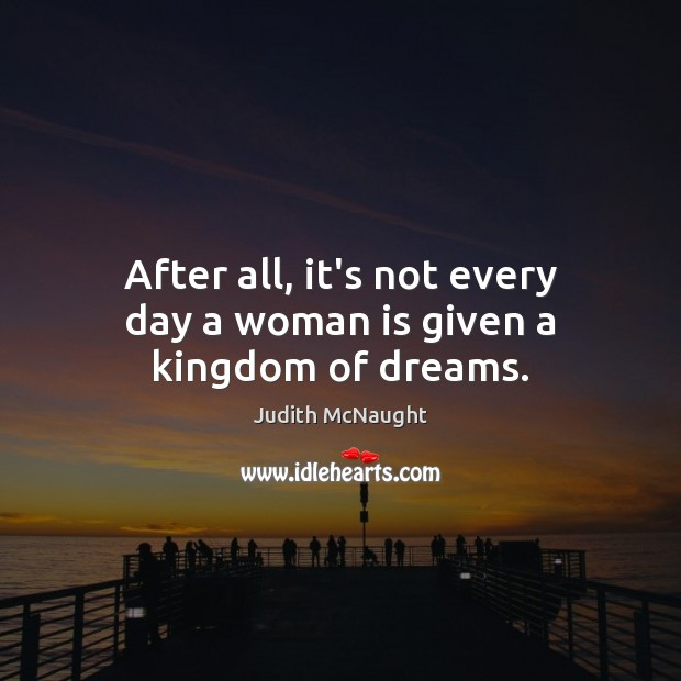 After all, it's not every day a woman is given a kingdom of dreams. Judith McNaught Picture Quote