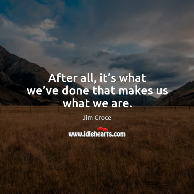 After all, it's what we've done that makes us what we are. Image
