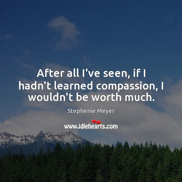 Image, After all I've seen, if I hadn't learned compassion, I wouldn't be worth much.