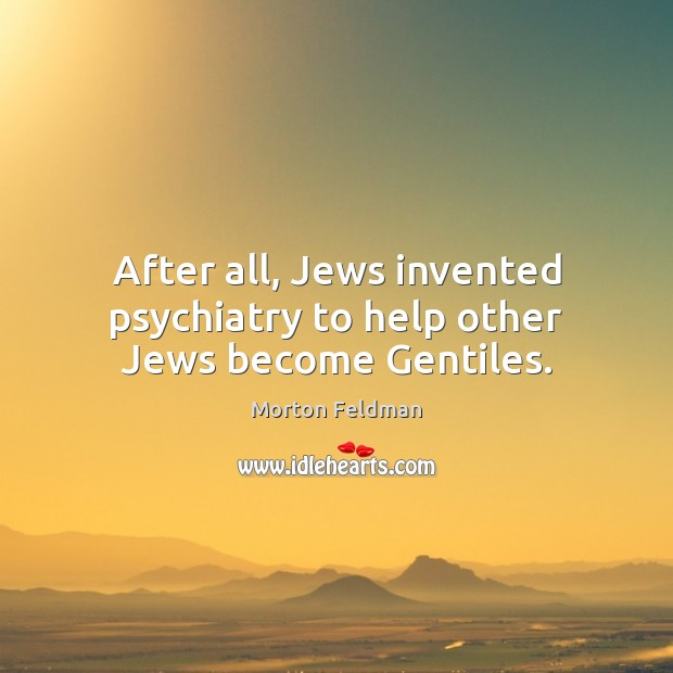 After all, Jews invented psychiatry to help other Jews become Gentiles. Morton Feldman Picture Quote