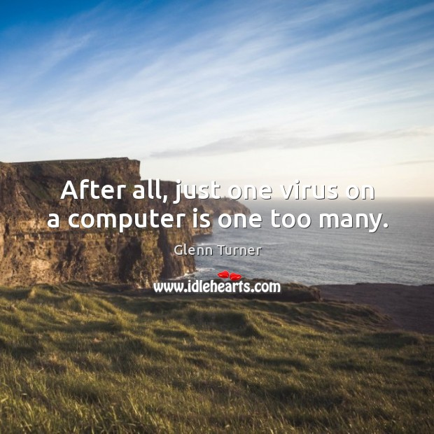 After all, just one virus on a computer is one too many. Glenn Turner Picture Quote