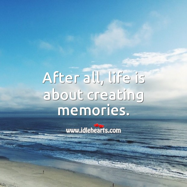 After all, life is about creating memories. Life Quotes Image