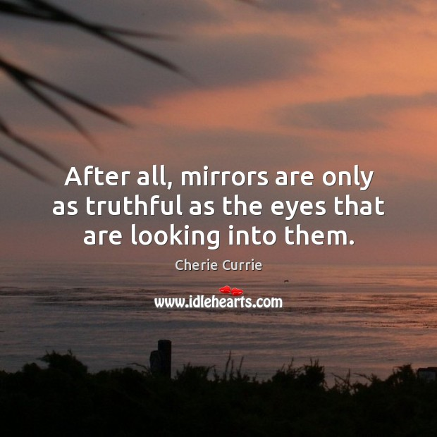 After all, mirrors are only as truthful as the eyes that are looking into them. Image