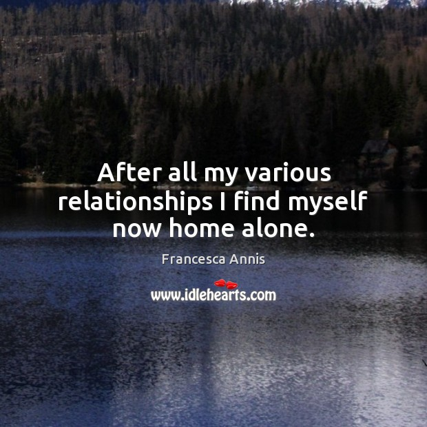 After all my various relationships I find myself now home alone. Francesca Annis Picture Quote