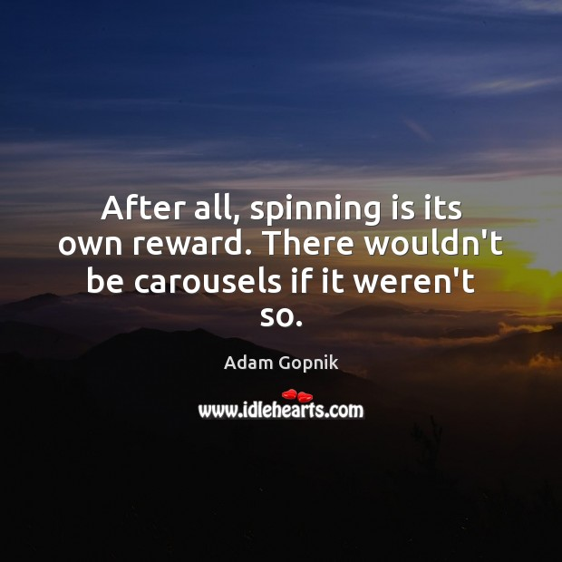 After all, spinning is its own reward. There wouldn't be carousels if it weren't so. Image