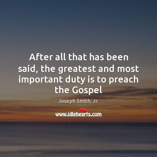 After all that has been said, the greatest and most important duty is to preach the Gospel Image