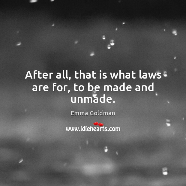 After all, that is what laws are for, to be made and unmade. Image