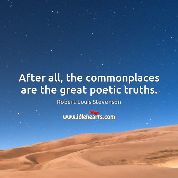 After all, the commonplaces are the great poetic truths. Robert Louis Stevenson Picture Quote