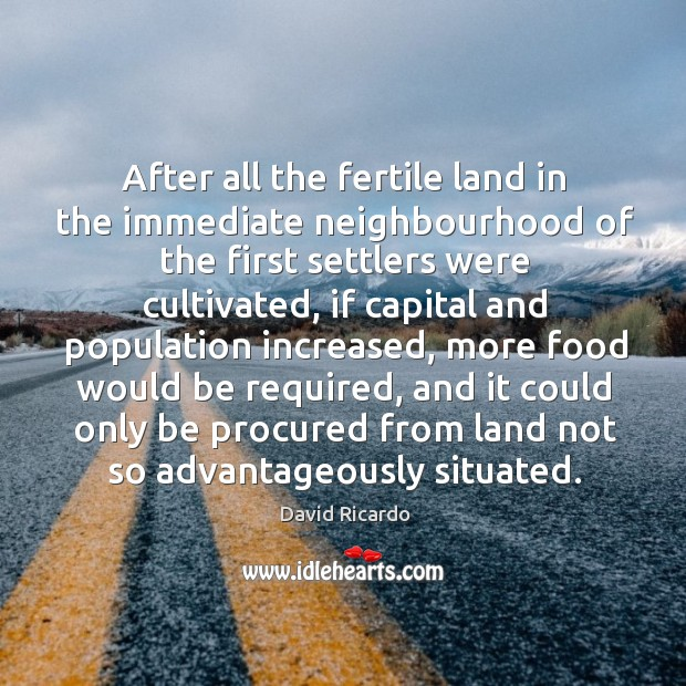After all the fertile land in the immediate neighbourhood of the first settlers were cultivated David Ricardo Picture Quote