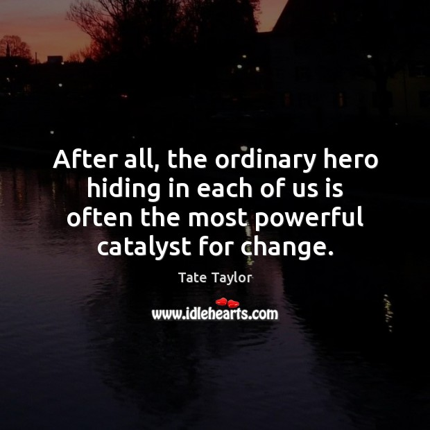 After all, the ordinary hero hiding in each of us is often Tate Taylor Picture Quote