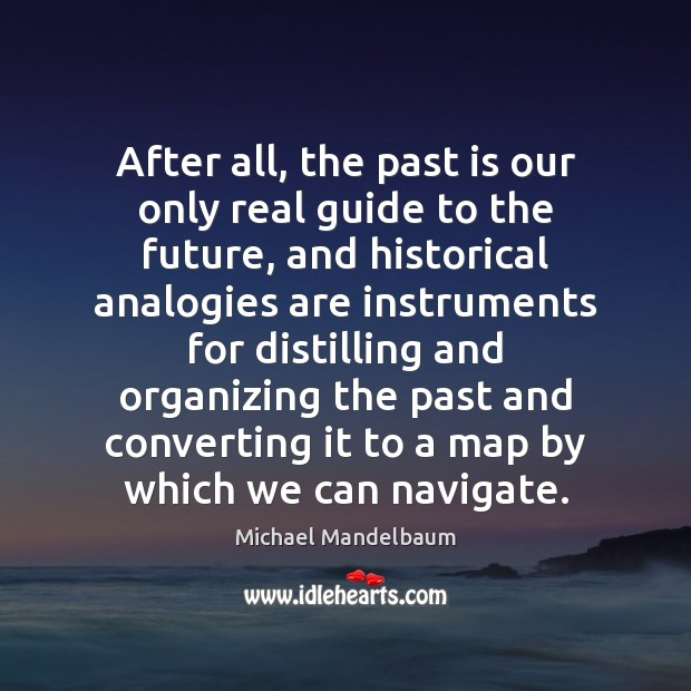 Image, After all, the past is our only real guide to the future,