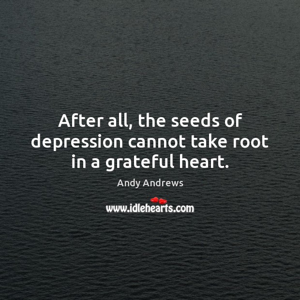 Image, After all, the seeds of depression cannot take root in a grateful heart.