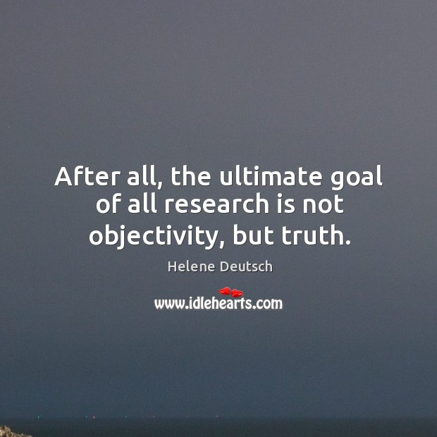 After all, the ultimate goal of all research is not objectivity, but truth. Image