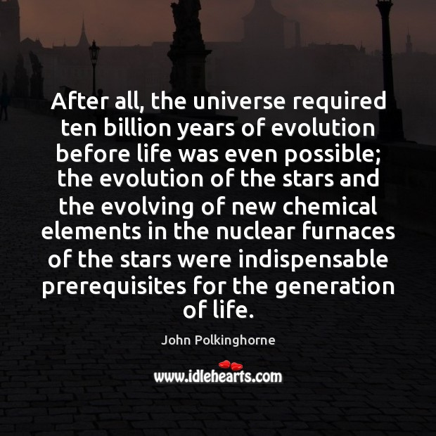 After all, the universe required ten billion years of evolution before life John Polkinghorne Picture Quote