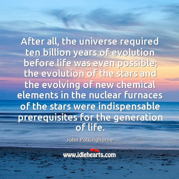 After all, the universe required ten billion years of evolution before life was even possible John Polkinghorne Picture Quote