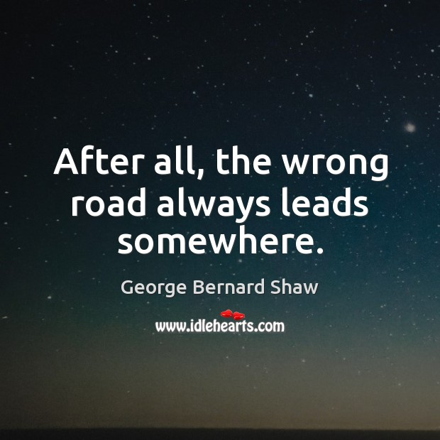After all, the wrong road always leads somewhere. Image