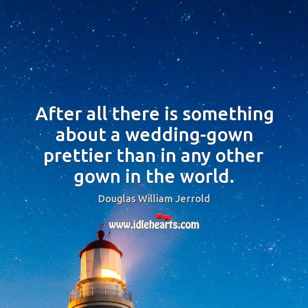 Douglas William Jerrold Picture Quote image saying: After all there is something about a wedding-gown prettier than in any