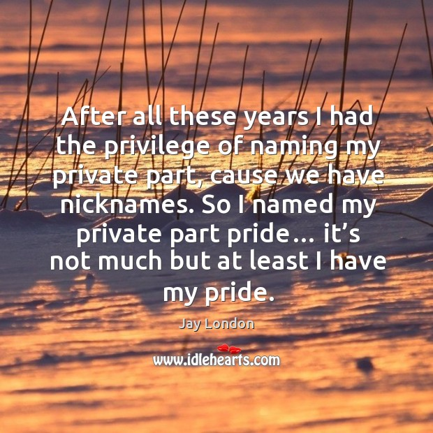 After all these years I had the privilege of naming my private part, cause we have nicknames. Jay London Picture Quote