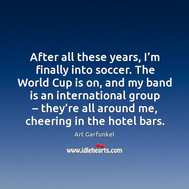 Image, After all these years, I'm finally into soccer. The world cup is on, and my band is an