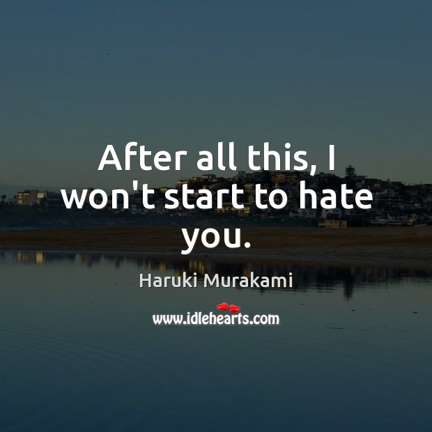 After all this, I won't start to hate you. Image